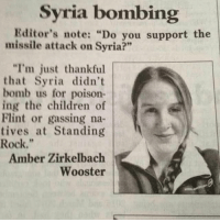 "Mad: Syria bombing  Editor's note: ""Do you support the  missile attack on  Syria?""  ""I'm just thankful  that Syria didn't  bomb us for poison-  ing the children of  Flint or gassing na-  tives at Standing  Rock.  Amber Zirkelbach  Wooster Mad"