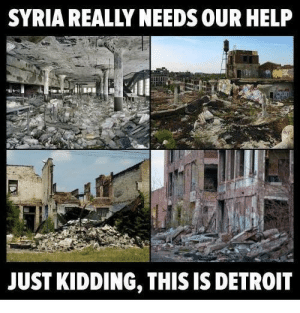 Saw this on r/dark_memes but I dont think it to be dark more a problem by ArthurD4V135 MORE MEMES: SYRIA REALLY NEEDS OUR HELP  JUST KIDDING, THIS IS DETROIT Saw this on r/dark_memes but I dont think it to be dark more a problem by ArthurD4V135 MORE MEMES
