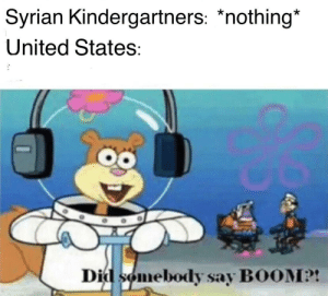 Tumblr, Blog, and Syria: Syrian Kindergartners: *nothing*  United States:  Did somebody say BOOM?! fakehistory:  United States airstrikes in Syria (c. 2017)