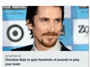 me irl: syruptrap.ca  Christian Bale to gain hundreds of pounds to play  your mom me irl