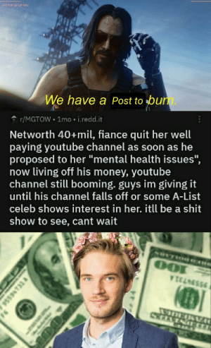 """Money, Shit, and Soon...: SYSTEM SETUP NAV  We have a Post to bun.  r/MGTOW 1mo i.redd.it  Networth 40+mil, fiance quit her well  paying youtube channel as soon as he  proposed to her """"mental health issues"""",  now living off his money, youtube  channel still booming. guys im giving it  until his channel falls off or some A-List  celeb shows interest in her. itll be a shit  show to see, cant wait  WICANS955  DI  95594731  O0 Wake up Bros"""
