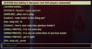 Classic Wargame: SYSTEN] Now talking in Wargame chat (435 players connected  Jacktherookie]: .  [ХОХНАЧ : Привет куда пропал  [HARDLINE]: piton sorry ping  Casimir]: hello hello? is this thing on?  [Kim Jang un]: hi  Casimir]: How's your saturday glorious leader?  SOMALI PIRATES]: It is not saturday  |[SOMALI PIRATES]: it is day of celebration of gloriaus leader  [SOMALI PIRATES]: get It right  [Kim Jong un]: great  Fo Wargame: Classic Wargame
