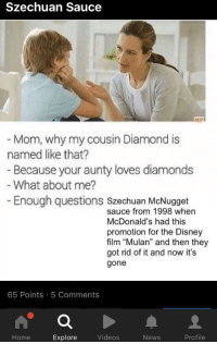 """Disney, McDonalds, and Memes: Szechuan Sauce  Mom, why my cousin Diamond is  named like that?  Because your aunty loves diamonds  What about me?  Enough questions szechuan McNugget  sauce from 1998 when  McDonald's had this  promotion for the Disney  film """"Mulan"""" and then they  got rid of it and now it's  gone  65 Points 5 Comments  Home  Explore  Videos  News  Profile <p>SZECHUAN SAUCE MEMES HAVE HIT 9FAG!! CRASH IMMINENT via /r/MemeEconomy <a href=""""http://ift.tt/2o0JrFV"""">http://ift.tt/2o0JrFV</a></p>"""