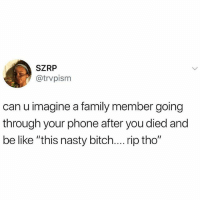 "Damn: SZRP  @trvpism  can u imagine a family member going  through your phone after you died and  be like ""this nasty bitch.... rip tho"" Damn"