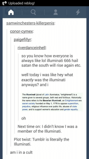 "I am in a cult.omg-humor.tumblr.com: t° Uploaded reblog!  fairyforly  samwinchesters-killerpenis:  conor-cymex:  paigefillyr:  riverdanceinhell:  so you know how everyone is  always like lol illuminati 666 hail  satan the south will rise again etc.  well today i was like hey what  exactly was the illuminati  anyways? and i  The Illuminati (plural of Latin illuminatus, ""enlightened"") is a  name given to several groups, both real and fictitious. Historically  the name refers to the Bavarian Illuminati, an Enlightenment-era  secret society founded on May 1, 1776 to oppose superstition,  prejudice, religious influence over public life, abuses of state  power, and to support women's education and gender equality.  oh  Next time on: I didn't know I was a  member of the Illuminati.  Plot twist: Tumblr is literally the  Illuminati.  am i in a cult I am in a cult.omg-humor.tumblr.com"