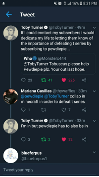 toby turner: t ,111 16% 8:31 PM  Tweet  Toby Turner@TobyTurner 49m v  If l could contact my subscribers i would  dedicate my life to letting them know of  the importance of defeating t series by  subscribing to pewdiepie...  Who@Monsterc444  @TobyTurner Tobuscus plesse help  Pewdiepie plz. Your out last hope  Mariana Casillas @thywaffles 33m  @pewdiepie @TobyTurner collab in  minecraft in order to defeat t series  7  Toby Turner@TobyTurner 33m v  I'm in but pewdiepie has to also be in  blueforpus  @blueforpus1  Tweet your reply