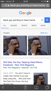 Roll Safe: T 37%  OO Verizon  22:37  a black guy pointing to head meme C  Google  black guy pointing to head meme  VIDEOS  MAPS  ALL  IMAGES  NEWS  Images  VIEW ALL  Roll Safe, the Guy-Tapping-Head Meme,  Explained New York Magazine  New York Magazine selectall 2017/02  Feb 9, 2017 You don't have to  create new memes if you just  keep using this  Why and How  Roll Safe (You Know, the Guy  m