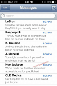 Bad, Lmao, and Lol: T 58%  LD  1:07 PM  OO  AT&T LTE  Messages  Edit  Search  LeBron  1:07 PM  Unfollow Browns social media n  or  they'll think you actually want to stay  Kaeperpick  1:07 PM  THANK YOU. was so scared they'd  take me serious and trade me there.  K. Cousins  1:06 PM  And you thought being chained to the  bench here was bad lmao  J. Manziel  1:06 PM  You might as well admit yourself to  rehab now, trust me bro lol  nter  Hue Jackson  ONO  1:05 PM  We've made our facilities wheelchair  accessible just for you, Robert  CLE Medical  1:05 PM  Our hospitals will all have a bed saved  just for you RGIII's phone has been blowing up since deciding to sign with the Browns: