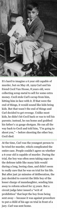"""Memes, Revenge, and Prohibition: /t /7   It's hard to imagine a 6 year old capable of  murder, but on May 18, 1929 Carl and his  friend Cecil Van Hoose, 8 years old, were  collecting scrap metal to sell for some extra  money. Cecil stole Carl's scrap from him,  hitting him in face with it. If that were the  end of things, it would sound like kids being  kids. But that wasn't the end of things and  Carl decided to get revenge. Unlike most  kids, he didn't hit Cecil back or run to tell his  parents; instead, he ran home and grabbed  his father's 12 gauge shotgun. He ran all the  way back to Cecil and told him, """"I'm going to  shoot you,"""" before shooting the other boy.  Cecil died.   At the time, Carl was the youngest person to  be tried for murder, which complicated the  entire case. People couldn't agree on whether  a 6-year old is capable of murder. During the  trial, the boy was often seen taking naps on  the defense table like many kids would  during a long, boring class, and didn't seem  to really care that he was on trial for his life.  But after just 30 minutes of deliberation, the  jury decided to convict the little boy of the  lesser charge of manslaughter, sending him  away to reform school for 15 years. But a  circuit judge later issued a """"writ of  prohibition"""" that kept the boy from being  sent away because it was against procedure  to put a child of his age on trial in front of a  jury. Carl was sent home. It's hard to imagine a 6 year old capable of murder, but on May 18, 1929 Carl and his friend..."""