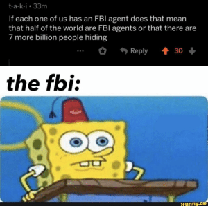 Fbi, Mean, and World: t-a-k-i 33m  If each one of us has an FBI agent does that mean  that half of the world are FBl agents or that there are  7 more billion people hiding  t 30  Reply  the fbi:  ifunny.co