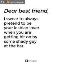 Best Friend, Friends, and Memes: t  (A) owomaniyeah  Dear best friend,  I swear to always  pretend to be  your lesbian lover  when you are  getting hit on by  some shady guy  at the bar.  womaniyeah Repost from @owomaniyeah Your girl friends have got your back always. GirlfriendsDay