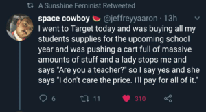 "Thats so awesome.: t A Sunshine Feminist Retweeted  cowboy @jeffreyyaaron  I went to Target today and was buying all my  students supplies for the upcoming school  year and was pushing a cart full of massive  amounts of stuff and a lady stops me and  says ""Are you a teacher?"" so I say yes and she  says ""I don't care the price. I'll pay for all of it.""  13h  111  310  6 Thats so awesome."