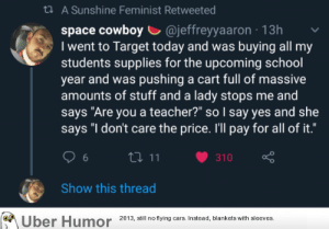 "Cars, School, and Target: t A Sunshine Feminist Retweeted  space cowboy @jeffreyyaaron 13h  I went to Target today and was buying all my  students supplies for the upcoming school  year and was pushing a cart full of massive  amounts of stuff and a lady stops me and  says ""Are you a teacher?"" so I say yes and she  says ""I don't care the price. I'll pay for all of it.""  t11  310  6  Show this thread  Uber Humor  2013, still no flying cars. Instead, blankets with sleeves. failnation:  Awesome lady"