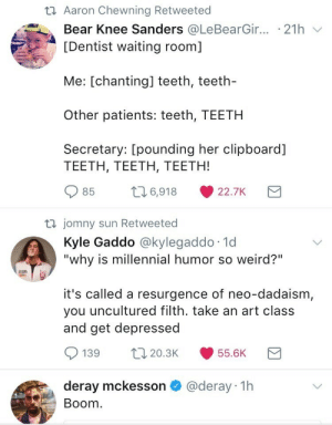 "Chanting: t Aaron Chewning Retweeted  Bear Knee Sanders @LeBearGir... .21h  [Dentist waiting room]  Me: [chanting] teeth, teeth-  Other patients: teeth, TEETH  Secretary: [pounding her clipboard]  TEETH, TEETH, TEETH!  L6,918  85  22.7K  t jomny sun Retweeted  Kyle Gaddo @kylegaddo 1d  ""why is millennial humor so weird?""  it's called a resurgence of neo-dadaism,  you uncultured filth. take an art class  and get depressed  L20.3K  139  55.6K  @deray 1h  deray mckesson  Boom"