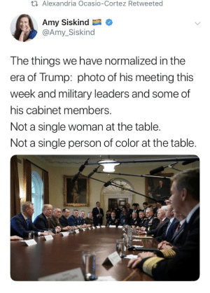 Politics, How To, and Trump: t Alexandria Ocasio-Cortez Retweeted  Amy Siskind C  @Amy_Siskind  The things we have normalized in the  era of Trump: photo of his meeting this  week and military leaders and some of  his cabinet members.  Not a single woman at the table  Not a single person of color at the table Because clearly this is those evil white males planning on how to keep women and POC down.