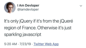 Sparkling JavaScript: T Am Devloper  @iamdevloper  It's only jQuery if it's from the jQueré  region of France. Otherwise it's just  sparkling javascript  5:20 AM 7/23/19 Twitter Web App Sparkling JavaScript