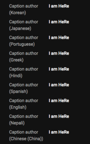 He is HeRE: T am HeRe  Caption author  (Korean)  T am HeRe  Caption author  (Japanese)  Caption author  (Portuguese)  Tam HeRe  I am HeRe  Caption author  (Greek)  Caption author  Tam HeRe  |(Hindi)  Caption author  (Spanish)  Tam HeRe  T am HeRe  Caption author  (English)  Caption author  Tam HeRe  (Nepali)  Caption author  (Chinese (China))  Tam HeRe He is HeRE