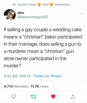 "A Gay: t Andrew Goss  USAF  Retweeted  alex  @alexmontejano52  If selling a gay couple a wedding cake  means a ""christian"" baker participated  in their marriage, does selling a gun to  a murderer mean a ""christian"" gun  store owner participated in the  murder?  4:32 AM 8/6/19 Twitter for iPhone  4,714 Retweets 11.7K Likes"