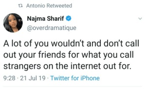 Change starts at home: t Antonio Retweeted  Najma Sharif  @overdramatique  A lot of you wouldn't and don't call  out your friends for what you call  strangers on the internet out for.  9:28 21 Jul 19 Twitter for iPhone Change starts at home