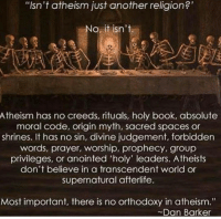 """Atheist girl: t atheism another religion?'  atheism another  o it isn't  Atheism has no creeds, rituals, holy book, absolute  moral code, origin myth, sacred spaces or  shrines. It has no sin, divine judgement, forbidden  words, prayer, worship, prophecy, group  privileges, or anointed 'holy' leaders. Atheists  don't believe in a transcendent world or  supernatural afterlife.  Most important, there is no orthodoxy in atheism.""""  Dan Barker Atheist girl"""