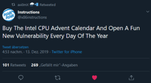 "Intel CPU Advent Calendar: t? axi0mX  Retweeted  inside  inside  Instructions  @x86instructions  Buy The Intel CPU Advent Calendar And Open A Fun  New Vulnerability Every Day Of The Year  Tweet übersetzen  4:53 nachm. · 13. Dez. 2019 · Twitter for iPhone  101 Retweets  269 ""Gefällt mir""-Angaben Intel CPU Advent Calendar"