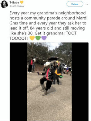 Community, Grandma, and Mardi Gras: T-Baby  @Luhh_Shayyy  Follow  Every year my grandma's neighborhood  hosts a community parade around Mardi  Gras time and every year they ask her to  lead it off. 84 years old and still moving  like she's 30. Get it grandma! TOOT  TOOOOT! Go grandma, thats my grandma