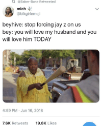 beyhive: t.  @Baker-Bone Retweeted  mich  @blkgirlemoji  beyhive: stop forcing jay z on us  bey: you will love my husband and you  will love him TODAY  4:59 PM Jun 16, 2018  7.6K Retweets  19.8K Likes