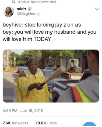 <p>Beyoncé and Slay-Z (via /r/BlackPeopleTwitter)</p>: t.  @Baker-Bone Retweeted  mich  @blkgirlemoji  beyhive: stop forcing jay z on us  bey: you will love my husband and you  will love him TODAY  4:59 PM Jun 16, 2018  7.6K Retweets  19.8K Likes <p>Beyoncé and Slay-Z (via /r/BlackPeopleTwitter)</p>