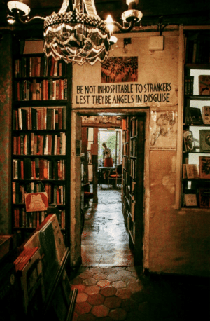I can literally smell the scent of old books and coffee. Number one on my bucket list to visit: Shakespeare & Company, a bookshop in Paris.: T  BENOT INHOSPITABLE TO STRANGERS  LEST THEY BE ANGELS IN DISGUISE I can literally smell the scent of old books and coffee. Number one on my bucket list to visit: Shakespeare & Company, a bookshop in Paris.