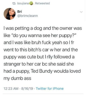 "from twitter.com/bimcleann: t boujiana. Retweeted  Bri  @brimcleann  I was petting a dog and the owner was  like ""do you wanna see her puppy?""  and I was like bruh fuck yeah so l fr  went to this bitch's car w her and the  puppy was cute but Irlly followed a  stranger to her car bc she said she  had a puppy, Ted Bundy woulda loved  my dumb ass  12:23 AM 8/16/19 Twitter for iPhone from twitter.com/bimcleann"