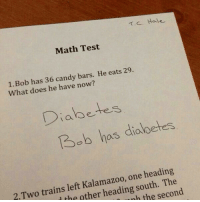 Kalamazoo: T.C. Hale  Math Test  1.Bob has 36 candy bars. He eats 29.  What does he have now?  Diabetes  Bob has diolbetes  2.Two trains left Kalamazoo, one heading  the other heading south, The  nh the second