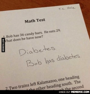 Is he wrong?omg-humor.tumblr.com: T.C. Hale  Math Test  Bob has 36 candy bars. He eats 29.  What does he have now?  Diabetes  Bob has diabetes  2. Two trains left Kalamazoo, one heading  the other heading south. The  the second  CHECK OUT MEMEPIX.COM  MEMEPIX.COM Is he wrong?omg-humor.tumblr.com