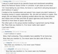 """Fake, Memes, and Space: t C-]losing mike  4751 points 18 days ago  I was at a small social at my parents house and mentioned something  about the National Space Center in Leicester. A girl pipes up and says  """"oh I love taking my son there, he loves it, I just find it amusing because I  don't believe in space.""""  I looked at her dumbfounded and asked if she meant she didn't believe in  investing money in space exploration. No, she did not believe in space. She  simply did not believe that anything existed above the sky, that pictures  and videos were all fake and that all space agencies and anyone who  claimed to have been to space was lying.  The other girls in the group started nodding in agreement saying things  like """"Now that you mention it, I've never really seen space"""".  I just went home  permalink embed  t C-J Rackem up  2533 points 18 days ago  I don't believe in space  Wow, that's amazing. They probably have satellite TV at home too.  Now that you mention it, I've never seen the dark side of the sun.  permalink embed parent  112 1830 points 18 days ago  haby Now that you mention it, I've never seen Finland  permalink embed parent  t Aliquis95  1001 points 18 days ago  Now that you mention it, I've never seen my forehead.  permalink embed parent And people wonder why we take such a dim view of conspiracies and ignorance"""