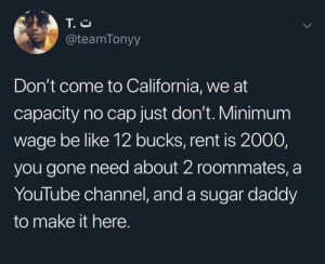 Plus car note , cause everyone drives out here: T. C  @teamTonyy  Don't come to California, we at  capacity no cap just don't. Minimum  wage be like 12 bucks, rent is 2000  you gone need about 2 roommates, a  YouTube channel, and a sugar daddy  to make it here. Plus car note , cause everyone drives out here
