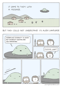 Fucking, Google, and Aliens: T CAME TO THEM WITH  A MESSAGE  BUT THEY COULD NOT UNDERSTAND ITS ALIEN LANGUAGE  WORKPLACE DIVERSITY IS GOOD  BUT DIVERSITY QUOTAS ARE  SELF-DEFEATING  FUCKING WHAT?  poorlydrawnlines.com