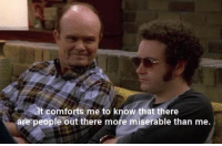 Red Forman 😂 https://t.co/slsS3ZjGBc: t comforts me to know that there  are people out there more miserable than me. Red Forman 😂 https://t.co/slsS3ZjGBc