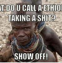 T DO U CALL A ETHIO  TAKING A SHIT?  SHOW OFF!