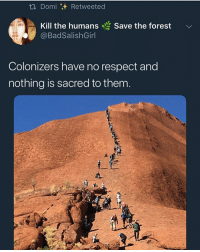 Funny, Goals, and Love: t. Domi  Retweeted  Kill the humans  Save the forest  Colonizers have no respect and  nothing is sacred to them Us: Don't take that it's mine Colonizers: What do you say niiigguhh! *stinkmeaner voice* @larnite • ➫➫➫ Follow @Staggering for more funny posts daily! • (Ignore: memes like4like funny music love comedy me goals)