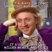 T DON'T AL WAYS USE COMIC  SANS FONT BUT WHEN I DO  IT'S USED FOR GENE  WILDER MEMES AND IS-4 S  COM