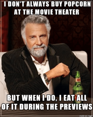 Memes: T DON'T ALWAYS BUY POPCORN  AT THE MOVIE THEATER  BUT WHEN I D0, I EAT ALL  OF IT DURING THE PREVIEWS  made-on-imgdt Memes