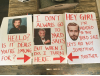 Girls, Head, and Hello: T DONT HEY GIRL  ALWAYS 60  l HEADED  YARD Tb THIS  YARD SALE  SALES  HELLO?  IS IT DEALS  BUT WHEN I  SOMETHING  RE I TURN TOGETHER  you Do, HERE One way to get people excited about your garage sale...