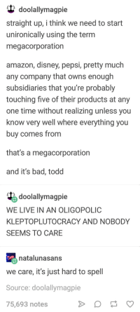 Amazon, Bad, and Disney: (t doolallymagpie  straight up, i think we need to start  unironically using the term  megacorporation  amazon, disney, pepsi, pretty much  any company that owns enough  subsidiaries that you're probably  touching five of their products at any  one time without realizing unless you  know very well where everything you  buy comes from  that's a megacorporation  and it's bad, todd  doolallymagpie  WE LIVE IN AN OLIGOPOLIC  KLEPTOPLUTOCRACY AND NOBODY  SEEMS TO CARE  natalunasans  we care, it's just hard to spell  Source: doolallymagpie  75,693 notes Megacorporations