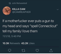 "Family, Head, and Love: t erik Retweeted  KILLA CAM  @CAMREAPHER  If a motherfucker ever puts a gun to  my head and says ""spell Connecticut""  tell my family I love them  11/1/18, 5:40 PM  10.3K Retweets 43.2K Likes"
