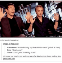 """I've given up on captions please don't hate me I haven't slept in 3 billion years. -Mio: T F OBSESSED  TU  LR  Christmasstorieswelove:  magic-of-hogwarts:  Interviewer """"But did bring my Harry Potter wand"""" points at them)  Tom: """"Woah easy!""""  Jason: """"Don't point that thing at us!""""  #they do not pla  ucius and draco malfoy Hlucius and draco  alfo  play  ason and tom I've given up on captions please don't hate me I haven't slept in 3 billion years. -Mio"""