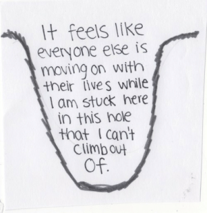 Feels, This, and Moving: t feels like  everyone eise is  moving on with  their lives while  l am stuck here  in this nole  that I cant  Climbout  Of.