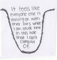Hole, Feels, and This: t feels like  everyone else is  moving on with  their lives while  l am stuck here  in this hole  that I cant  climbout  Of.