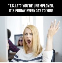 "Tag that friend to expose him-her tgif 9gag: ""T.G.l.F""? YOU'RE UNEMPLOYED,  IT'S FRIDAY EVERYDAY TO YOU Tag that friend to expose him-her tgif 9gag"