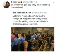 "Blackpeopletwitter, Pledge of Allegiance, and Allegiance: T Gray @tmgmofo 1d  So what y'all gon say they disrespecting  themselves?  Joe Michaels KFBK @RadioJoe1530  Veterans ""take a knee"" during the  Pledge of Allegiance at today's city  council meeting to support athlete's  protests against injustice. <p>Veterans take a knee (via /r/BlackPeopleTwitter)</p>"