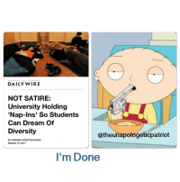 """Memes, Wired, and Egyptian: T H  DAILY WIRE  NOT SATIRE:  University Holding  Nap-Ins' So Students  Can Dream Of  Diversity  atheunapologeticpatriot  BY AMANDA PRESTIGIACOMO  MARCH 10, 2017  I'm Done As reported by a Southern Illinois University student-run newspaper The Daily Egyptian, the university is hosting """"nap-ins"""" at the Morris Library, where students can dream of diversity as part of the three-week Dreaming Diversity Art Installation, which kicked off on Monday. The napping venture is part of the school's planned events for Women's History Month taking place all of March. """"Student coordinator Marissa Amposta is facilitating four sleep sessions in March where students will be given the opportunity to nap for two hours in the rotunda during the library's operating hours,"""" reports The Daily Egyptian. LIKE & TAG YOUR FRIENDS ------------------------- 🚨Partners🚨 😂@the_typical_liberal 🎙@too_savage_for_democrats 📣@the.conservative.patriot Follow: @rightwingsavages Like us on Facebook: The Right-Wing Savages Follow my backup page @tomorrowsconservatives -------------------- conservative libertarian republican democrat gop liberals maga makeamericagreatagain trump liberal american donaldtrump presidenttrump american 3percent maga usa america draintheswamp patriots nationalism sorrynotsorry politics patriot patriotic ccw247"""