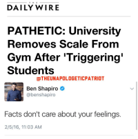 "Memes, Wired, and 🤖: T H E  DAILY WIRE  PATHETIC: University  Removes Scale From  Gym After Triggering  Students  OTHEUNAPOLOGETICPATRIOT  Ben Shapiro  abenshapiro  Facts don't care about your feelings  2/5/16, 11:03 AM SJW: ""OMG this scale just said I'm fat!!"" Me: ""Well yeah, it's pretty damn obvious."" LIKE & TAG YOUR FRIENDS ------------------------- 🚨Partners🚨 😂@the_typical_liberal 🎙@too_savage_for_democrats 📣@the.conservative.patriot Follow: @rightwingsavages Like us on Facebook: The Right-Wing Savages Follow my backup page @tomorrowsconservatives -------------------- conservative libertarian republican democrat gop liberals maga makeamericagreatagain trump liberal american donaldtrump presidenttrump american 3percent maga usa america draintheswamp patriots nationalism sorrynotsorry politics patriot patriotic ccw247"